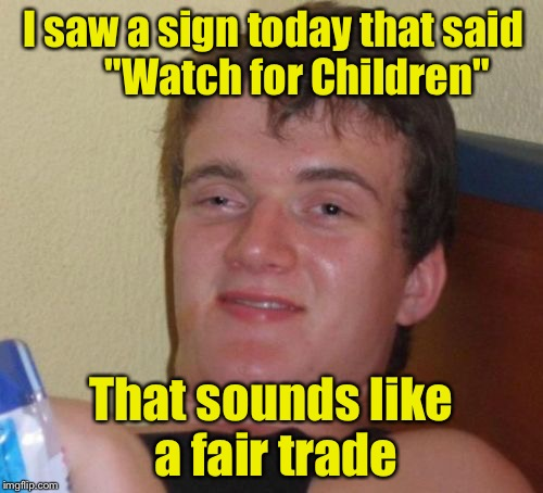 "10 Guy Meme | I saw a sign today that said      ""Watch for Children"" That sounds like a fair trade 