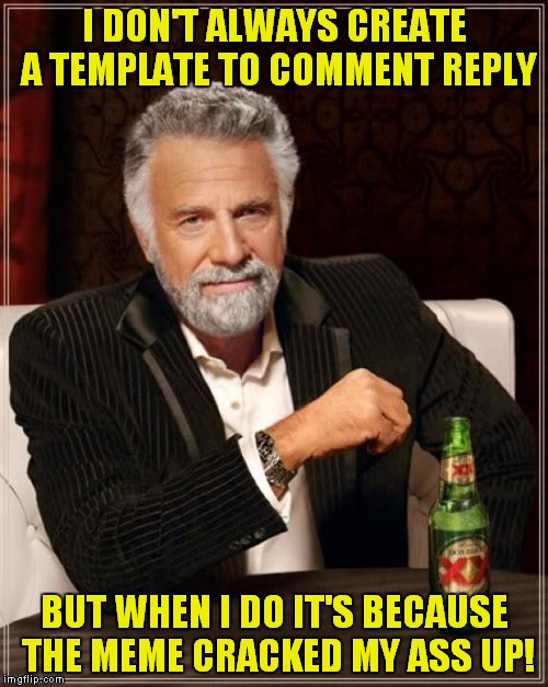 The Most Interesting Man In The World Meme | I DON'T ALWAYS CREATE A TEMPLATE TO COMMENT REPLY BUT WHEN I DO IT'S BECAUSE THE MEME CRACKED MY ASS UP! | image tagged in memes,the most interesting man in the world | made w/ Imgflip meme maker