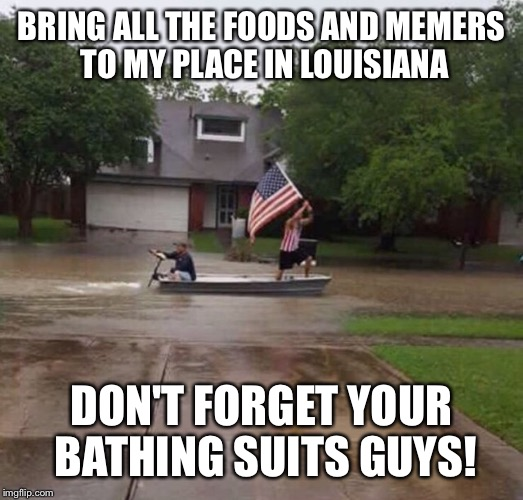 BRING ALL THE FOODS AND MEMERS TO MY PLACE IN LOUISIANA DON'T FORGET YOUR BATHING SUITS GUYS! | made w/ Imgflip meme maker