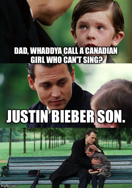 Finding Neverland Meme | DAD, WHADDYA CALL A CANADIAN GIRL WHO CAN'T SING? JUSTIN BIEBER SON. | image tagged in memes,finding neverland | made w/ Imgflip meme maker