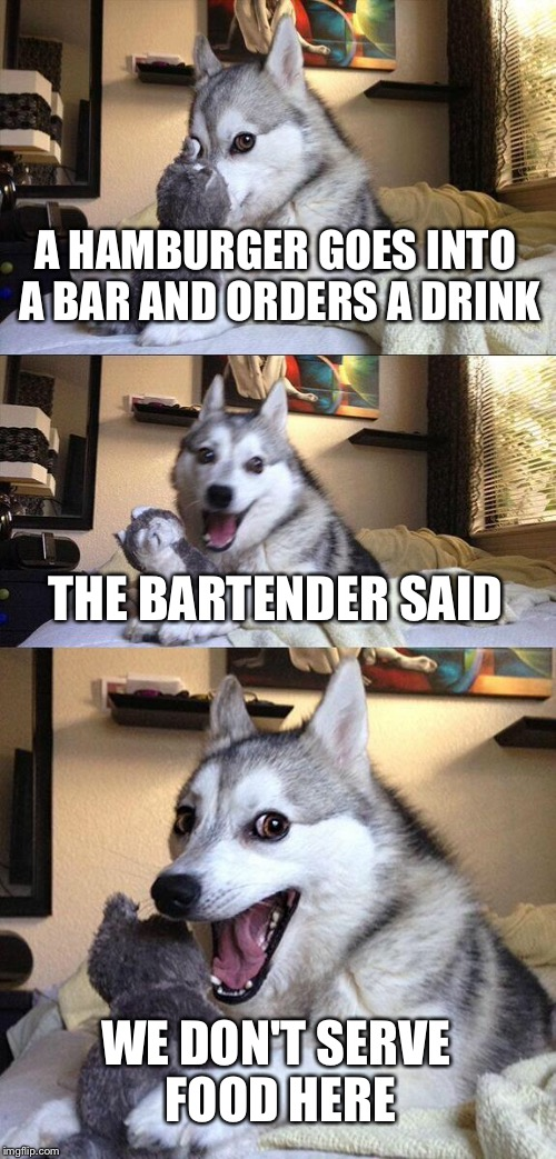 Bad Pun Dog Meme | A HAMBURGER GOES INTO A BAR AND ORDERS A DRINK THE BARTENDER SAID WE DON'T SERVE FOOD HERE | image tagged in memes,bad pun dog | made w/ Imgflip meme maker