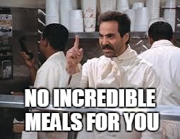 NO INCREDIBLE MEALS FOR YOU | made w/ Imgflip meme maker