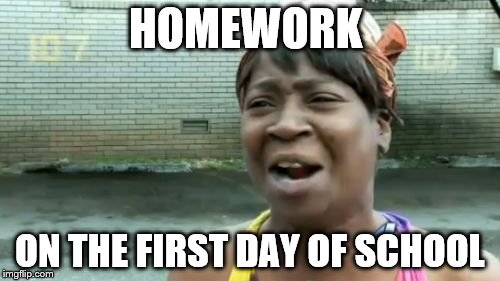 Aint Nobody Got Time For That Meme | HOMEWORK ON THE FIRST DAY OF SCHOOL | image tagged in memes,aint nobody got time for that | made w/ Imgflip meme maker