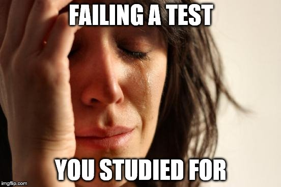 First World Problems Meme | FAILING A TEST YOU STUDIED FOR | image tagged in memes,first world problems | made w/ Imgflip meme maker