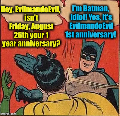 I'd like everyone to take one submission and slap the crap out of Robin! It's Slap Robin Day! EvilmandoEvil:) | Hey, EvilmandoEvil, isn't Friday, August 26th your 1 year anniversary? I'm Batman, idiot! Yes, it's EvilmandoEvil 1st anniversary! | image tagged in memes,batman slapping robin,evilmandoevil,funny | made w/ Imgflip meme maker