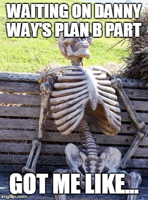 Waiting Skeleton Meme | WAITING ON DANNY WAY'S PLAN B PART GOT ME LIKE... | image tagged in memes,waiting skeleton | made w/ Imgflip meme maker