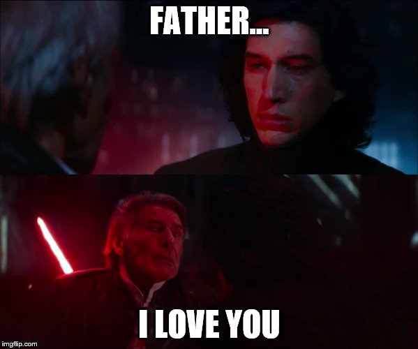 Love < Hate | FATHER... I LOVE YOU | image tagged in star wars,kylo ren,han solo,star wars episode vii,star wars the force awakens | made w/ Imgflip meme maker