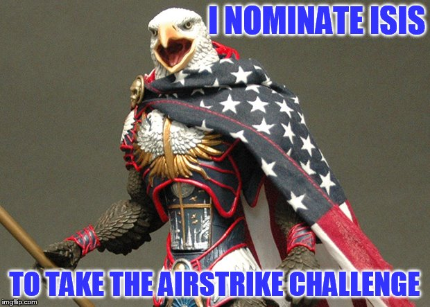 Air Strike Challenge Nomination | I NOMINATE ISIS TO TAKE THE AIRSTRIKE CHALLENGE | image tagged in patriotic defender eagle of america,isis,airstrike challenge,'murica,suck bombs evildoers,my templates challenge | made w/ Imgflip meme maker