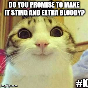 Yes |  DO YOU PROMISE TO MAKE IT STING AND EXTRA BLOODY? #K | image tagged in yes,just do it,bloody,sting,creepy cat | made w/ Imgflip meme maker