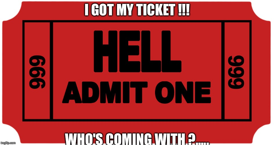 Who wants to go to Hell !!?! | I GOT MY TICKET !!! WHO'S COMING WITH ?..... | image tagged in hell,sarcastic,evil,crazy bitch,new memes | made w/ Imgflip meme maker