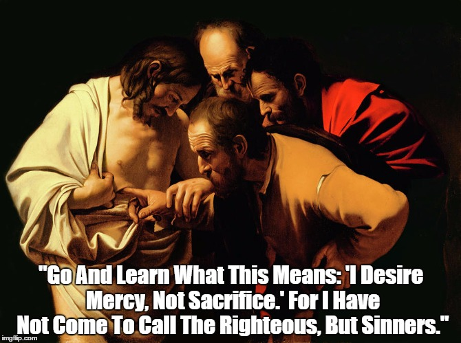 """Go And Learn What This Means: 'I Desire Mercy, Not Sacrifice.' For I Have Not Come To Call The Righteous, But Sinners."" 