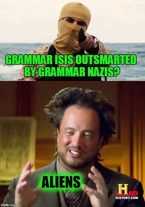 GRAMMAR ISIS OUTSMARTED BY GRAMMAR NAZIS? ALIENS | made w/ Imgflip meme maker