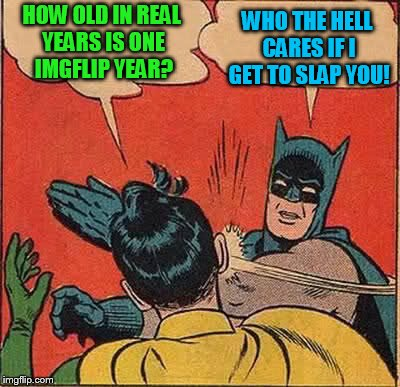 Batman Slapping Robin Meme | HOW OLD IN REAL YEARS IS ONE IMGFLIP YEAR? WHO THE HELL CARES IF I GET TO SLAP YOU! | image tagged in memes,batman slapping robin | made w/ Imgflip meme maker