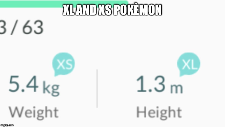 XL AND XS POKÈMON | image tagged in pokemon go | made w/ Imgflip meme maker