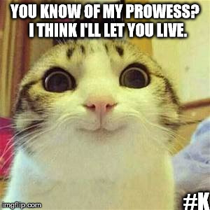 Hi |  YOU KNOW OF MY PROWESS?  I THINK I'LL LET YOU LIVE. #K | image tagged in hello,cat,whatever you like,creepy smile | made w/ Imgflip meme maker
