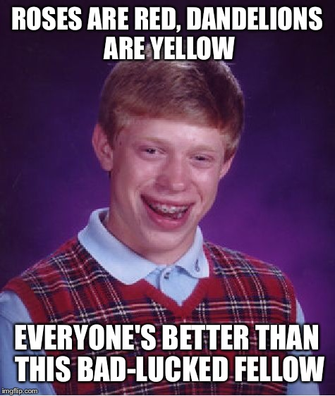Bad Luck Brian Meme | ROSES ARE RED, DANDELIONS ARE YELLOW EVERYONE'S BETTER THAN THIS BAD-LUCKED FELLOW | image tagged in memes,bad luck brian | made w/ Imgflip meme maker