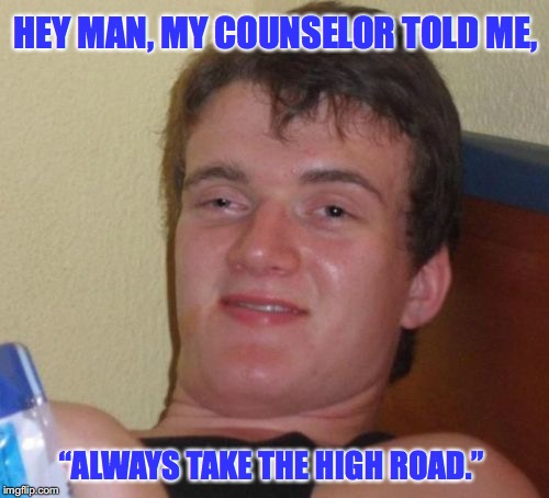 "10 Guy | HEY MAN, MY COUNSELOR TOLD ME, ""ALWAYS TAKE THE HIGH ROAD."" 