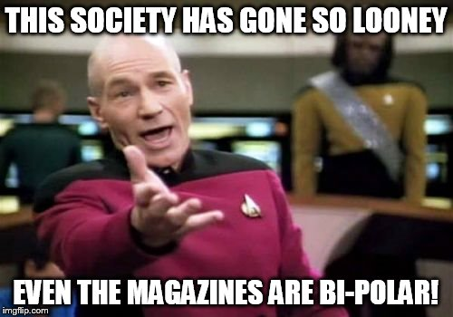 Picard Wtf Meme | THIS SOCIETY HAS GONE SO LOONEY EVEN THE MAGAZINES ARE BI-POLAR! | image tagged in memes,picard wtf | made w/ Imgflip meme maker