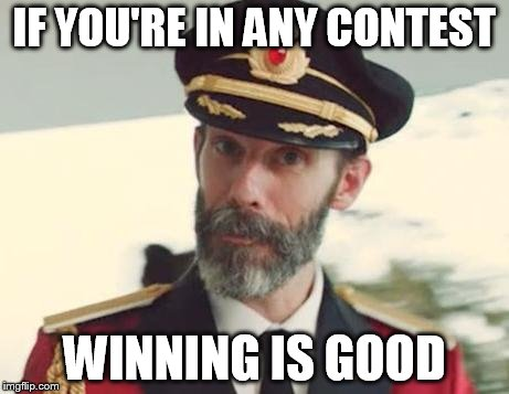 IF YOU'RE IN ANY CONTEST WINNING IS GOOD | image tagged in captain obvious | made w/ Imgflip meme maker