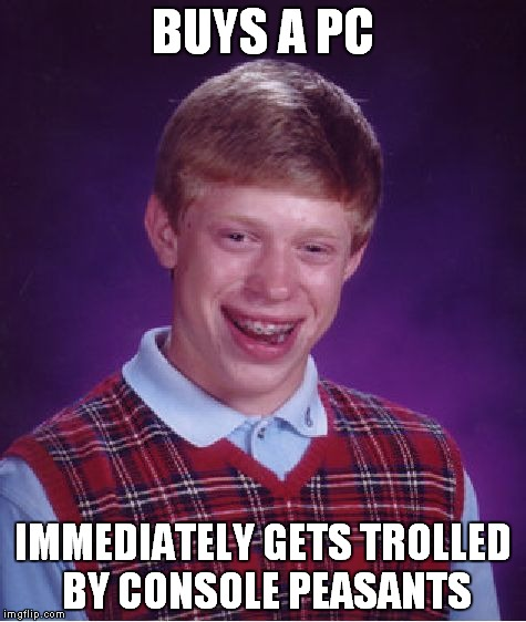 Gaben y u do dis |  BUYS A PC; IMMEDIATELY GETS TROLLED BY CONSOLE PEASANTS | image tagged in memes,bad luck brian,gaben,pc,console peasantry | made w/ Imgflip meme maker