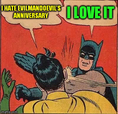Batman Slapping Robin Meme | I HATE EVILMANDOEVIL'S ANNIVERSARY I LOVE IT | image tagged in memes,batman slapping robin,evilmandoevil aniversary,funny memes,laughs,bitch slap | made w/ Imgflip meme maker