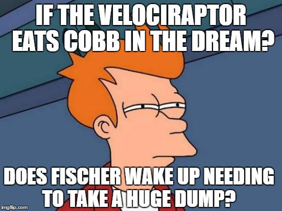 Futurama Fry Meme | IF THE VELOCIRAPTOR EATS COBB IN THE DREAM? DOES FISCHER WAKE UP NEEDING TO TAKE A HUGE DUMP? | image tagged in memes,futurama fry | made w/ Imgflip meme maker