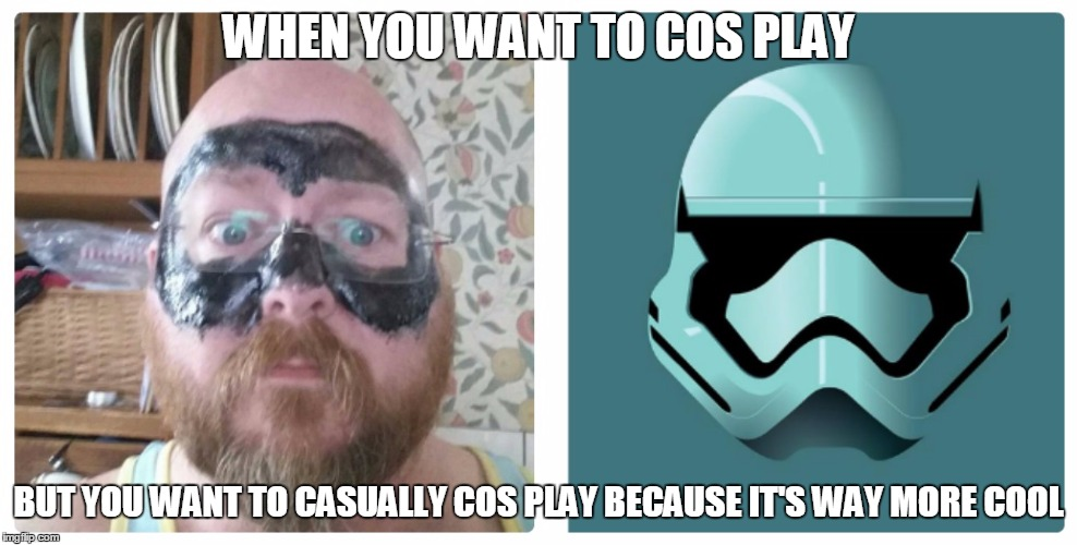 star wars cos play |  WHEN YOU WANT TO COS PLAY; BUT YOU WANT TO CASUALLY COS PLAY BECAUSE IT'S WAY MORE COOL | image tagged in casual cos play,cos play,star wars,trooper,nailed it | made w/ Imgflip meme maker