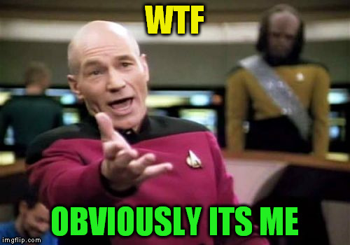 Picard Wtf Meme | WTF OBVIOUSLY ITS ME | image tagged in memes,picard wtf | made w/ Imgflip meme maker