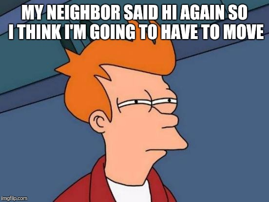 Futurama Fry Meme | MY NEIGHBOR SAID HI AGAIN SO I THINK I'M GOING TO HAVE TO MOVE | image tagged in memes,futurama fry | made w/ Imgflip meme maker