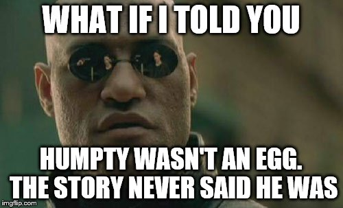 Matrix Morpheus Meme | WHAT IF I TOLD YOU HUMPTY WASN'T AN EGG. THE STORY NEVER SAID HE WAS | image tagged in memes,matrix morpheus | made w/ Imgflip meme maker