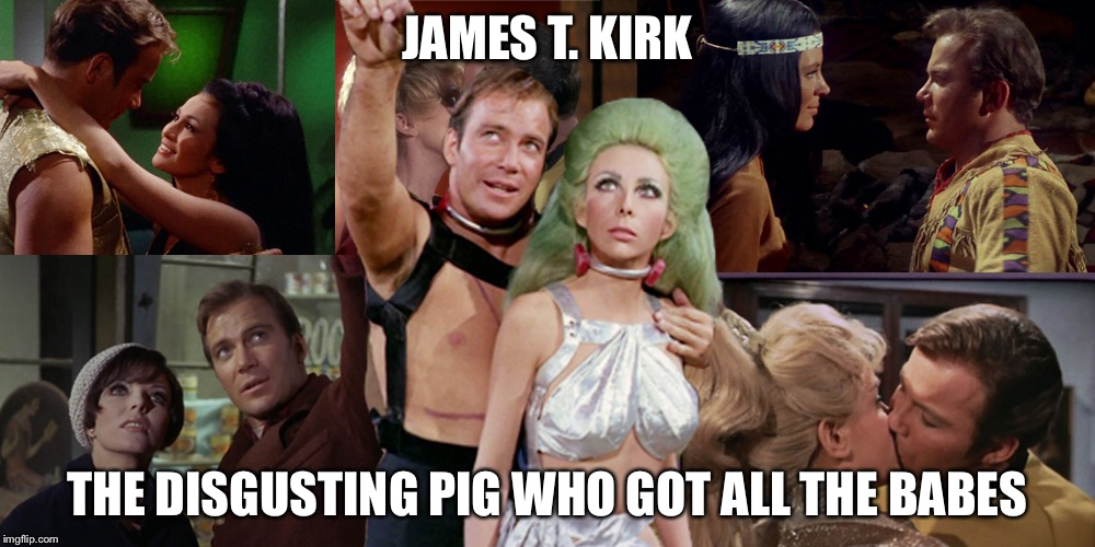 Romantic Kirk | JAMES T. KIRK THE DISGUSTING PIG WHO GOT ALL THE BABES | image tagged in romantic kirk | made w/ Imgflip meme maker