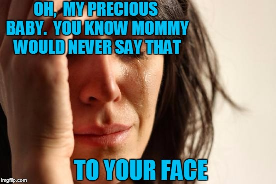First World Problems Meme | OH,  MY PRECIOUS BABY.  YOU KNOW MOMMY WOULD NEVER SAY THAT TO YOUR FACE | image tagged in memes,first world problems | made w/ Imgflip meme maker