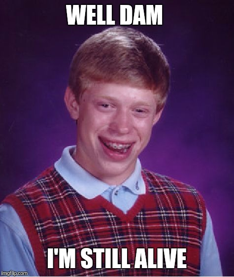 Bad Luck Brian Meme | WELL DAM I'M STILL ALIVE | image tagged in memes,bad luck brian | made w/ Imgflip meme maker
