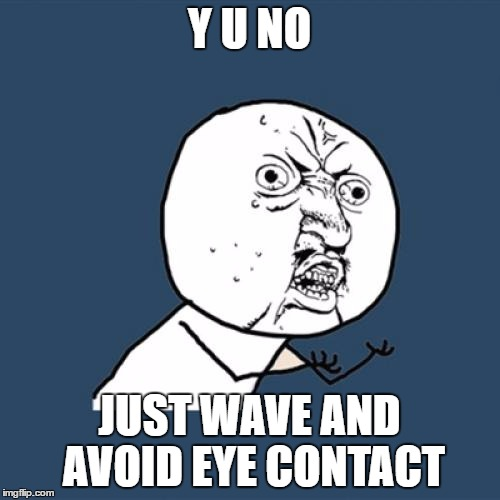 Y U No Meme | Y U NO JUST WAVE AND AVOID EYE CONTACT | image tagged in memes,y u no | made w/ Imgflip meme maker