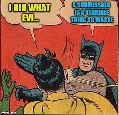 Batman Slapping Robin Meme | I DID WHAT EVI... A SUBMISSION IS A TERRIBLE THING TO WASTE | image tagged in memes,batman slapping robin | made w/ Imgflip meme maker