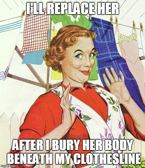 I'LL REPLACE HER AFTER I BURY HER BODY BENEATH MY CLOTHESLINE | made w/ Imgflip meme maker