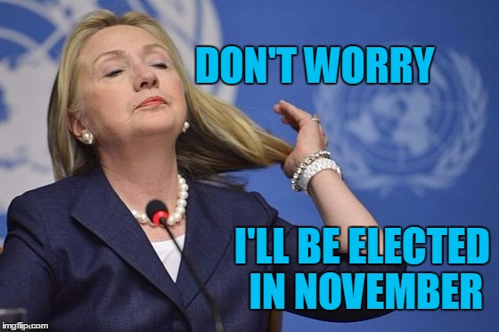 Hillary | DON'T WORRY I'LL BE ELECTED IN NOVEMBER | image tagged in hillary | made w/ Imgflip meme maker