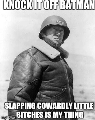 Patton | KNOCK IT OFF BATMAN SLAPPING COWARDLY LITTLE B**CHES IS MY THING | image tagged in patton | made w/ Imgflip meme maker