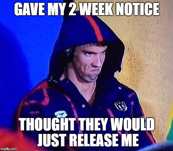 PHELPS FACE | GAVE MY 2 WEEK NOTICE THOUGHT THEY WOULD JUST RELEASE ME | image tagged in phelps face | made w/ Imgflip meme maker