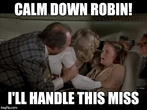 Calm down | CALM DOWN ROBIN! I'LL HANDLE THIS MISS | image tagged in calm down | made w/ Imgflip meme maker