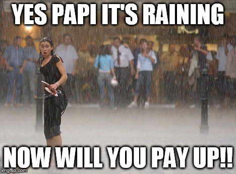 YES PAPI IT'S RAINING NOW WILL YOU PAY UP!! | made w/ Imgflip meme maker