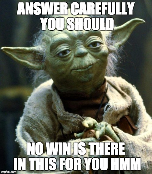 Star Wars Yoda Meme | ANSWER CAREFULLY YOU SHOULD NO WIN IS THERE IN THIS FOR YOU HMM | image tagged in memes,star wars yoda | made w/ Imgflip meme maker