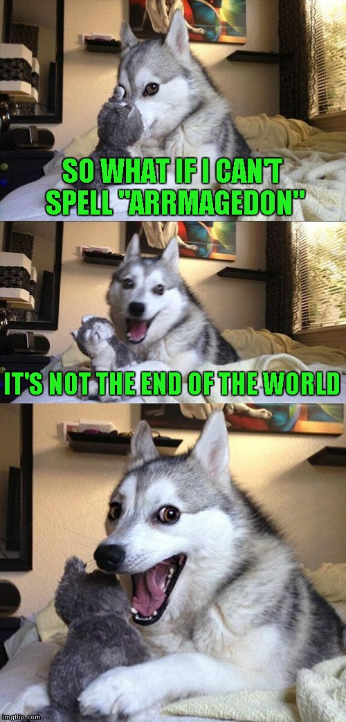 "Bad Pun Dog Meme | SO WHAT IF I CAN'T SPELL ""ARRMAGEDON"" IT'S NOT THE END OF THE WORLD 