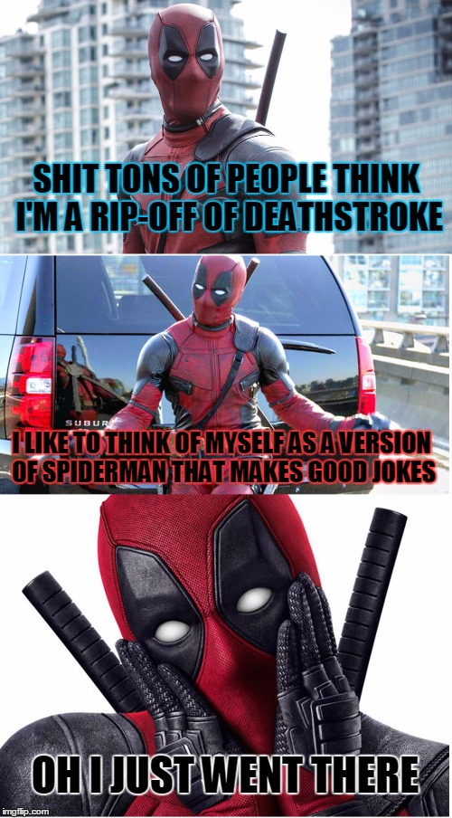 Bad Pun Deadpool |  SHIT TONS OF PEOPLE THINK I'M A RIP-OFF OF DEATHSTROKE; I LIKE TO THINK OF MYSELF AS A VERSION OF SPIDERMAN THAT MAKES GOOD JOKES; OH I JUST WENT THERE | image tagged in bad pun deadpool | made w/ Imgflip meme maker