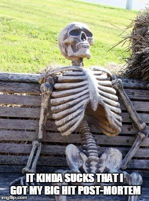 Waiting Skeleton Meme | IT KINDA SUCKS THAT I GOT MY BIG HIT POST-MORTEM | image tagged in memes,waiting skeleton | made w/ Imgflip meme maker