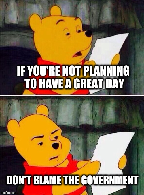 Happy Friday imgflip | IF YOU'RE NOT PLANNING TO HAVE A GREAT DAY DON'T BLAME THE GOVERNMENT | image tagged in pooh bear,government | made w/ Imgflip meme maker