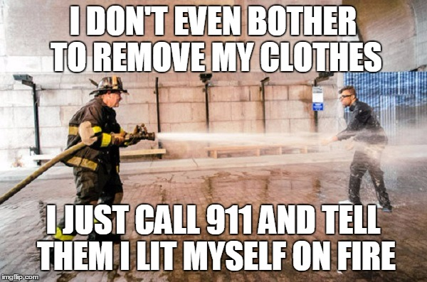 I DON'T EVEN BOTHER TO REMOVE MY CLOTHES I JUST CALL 911 AND TELL THEM I LIT MYSELF ON FIRE | made w/ Imgflip meme maker