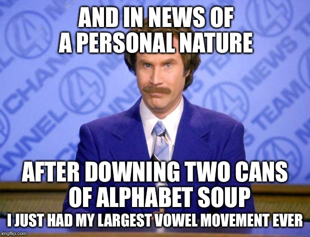 TMI?? | AND IN NEWS OF A PERSONAL NATURE AFTER DOWNING TWO CANS   OF ALPHABET SOUP I JUST HAD MY LARGEST VOWEL MOVEMENT EVER | image tagged in this just in,memes,funny,shitty | made w/ Imgflip meme maker