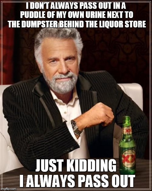 The most Interesting drunk - Plus A post card from Mos Eisley Spaceport (In comments)    | I DON'T ALWAYS PASS OUT IN A PUDDLE OF MY OWN URINE NEXT TO THE DUMPSTER BEHIND THE LIQUOR STORE JUST KIDDING I ALWAYS PASS OUT | image tagged in memes,the most interesting man in the world,drunk,passed out,funny memes,meme | made w/ Imgflip meme maker