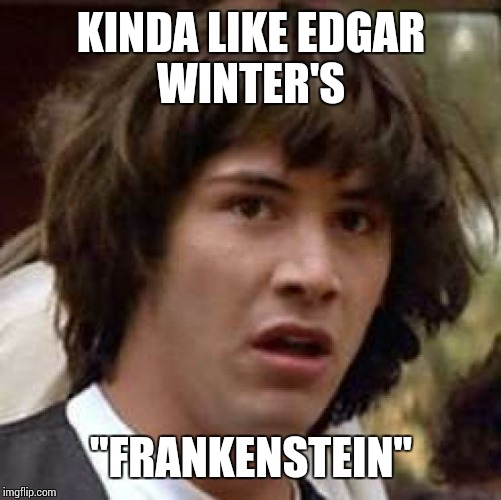 "Conspiracy Keanu Meme | KINDA LIKE EDGAR WINTER'S ""FRANKENSTEIN"" 